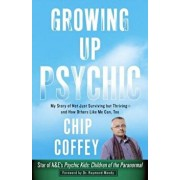 Growing Up Psychic: My Story of Not Just Surviving But Thriving--And How Others Like Me Can, Too, Paperback/Chip Coffey