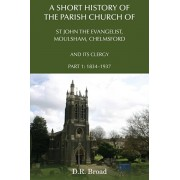 Short History of the Parish Church of St John the Evangelist, Moulsham, Chelmsford and its Clergy. Part 1: 1834 - 1937, Paperback/D.R. Broad