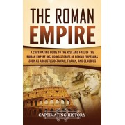 The Roman Empire: A Captivating Guide to the Rise and Fall of the Roman Empire Including Stories of Roman Emperors Such as Augustus Octa, Hardcover/Captivating History