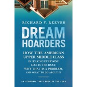 Dream Hoarders: How the American Upper Middle Class Is Leaving Everyone Else in the Dust, Why That Is a Problem, and What to Do about, Paperback