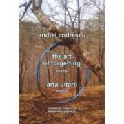 The Art of Forgetting. Poems Arta uitarii. Poeme editie bilingva engleza-romana