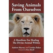 Saving Animals from Ourselves: A Manifesto for Healing the Divine Animal Within, Paperback/Andrew Harvey