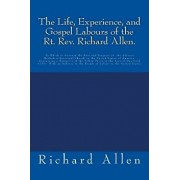 The Life, Experience, and Gospel Labours of the Rt. Rev. Richard Allen.: To Which Is Annexed the Rise and Progress of the African Methodist Episcopal, Paperback/Richard Allen