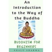 An Introduction to the Way of the Buddha: Buddhism for Beginners, Paperback/Shalu Sharma