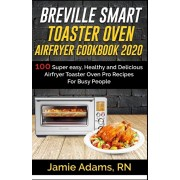 Breville Smart Toaster Oven Airfryer Cookbook 2020: 100 Super easy, Healthy and Delicious Airfryer Toaster Oven Pro Recipes For Busy People (How to Se, Paperback/Jamie Adams Rn