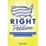 Right to Petition: A Practical Guide to Creating Change in Government with Political Advocacy Tools and Tips, Paperback/Nicole Tisdale