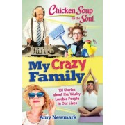 Chicken Soup for the Soul: My Crazy Family: 101 Stories That Put the Fun Back in Dysfunctional