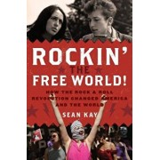 Rockin' the Free World!: How the Rock & Roll Revolution Changed America and the World, Paperback/Sean Kay