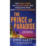 The Prince of Paradise: The True Story of a Hotel Heir, His Seductive Wife, and a Ruthless Murder, Paperback/John Glatt