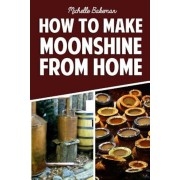 How to Make Moonshine from Home: The Simple & Easy Step by Step Guide to Home Brewing for Moonshine Mastery, Paperback