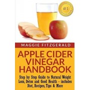 Apple Cider Vinegar Handbook: Step by Step Guide to Natural Weight Loss, Detox and Good Health - Includes Diet, Recipes, Tips & More, Paperback/Maggie Fitzgerald