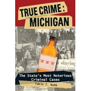 True Crime: Michigan: The State's Most Notorious Criminal Cases, Paperback/Tobin T. Buhk
