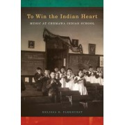To Win the Indian Heart: Music at Chemawa Indian School, Paperback