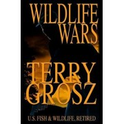 Wildlife Wars: The Life and Times of a Fish and Game Warden, Paperback/Terry Grosz