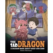 The Sad Dragon: A Dragon Book About Grief and Loss. A Cute Children Story To Help Kids Understand The Loss Of A Loved One, and How To, Paperback/Steve Herman