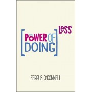 Power of Doing Less. Why Time Management Courses Don't Work And How To Spend Your Precious Life On The Things That Really Matter, Paperback/Fergus O'Connell