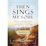 Then Sings My Soul, Book 3: The Story of Our Songs: Drawing Strength from the Great Hymns of Our Faith, Paperback