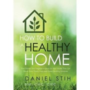How to Build a Healthy Home: And Prevent the Negative Impacts on Your Health That Can Result from Poorly Executed Green Building Initiatives, Paperback/Daniel Stih