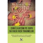 Cum ii ajutam pe copii sa faca fata traumelor/Peter A.Levine, Maggie Kline