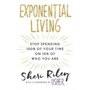 Exponential Living: Stop Spending 100% of Your Time on 10% of Who You Are, Hardcover