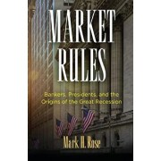Market Rules: Bankers, Presidents, and the Origins of the Great Recession, Hardcover/Mark H. Rose