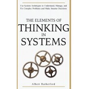 The Elements of Thinking in Systems: Use System Archetypes to Understand, Manage, and Fix Complex Problems and Make Smarter Decisions, Paperback/Rutherford Albert
