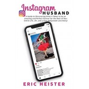 Instagram Husband: A Guide to Discovering What it Takes to be an Amazing and Perfect Partner for the Rest of Your Entire Life... Oh, and, Paperback/Eric Heister