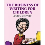 The Business of Writing for Children: An Award-Winning Author's Tips on Writing Children's Books and Publishing Them, or How to Write, Publish, and Pr, Paperback/Aaron Shepard