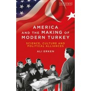 America and the Making of Modern Turkey. Science, Culture and Political Alliances, Paperback/Ali Erken