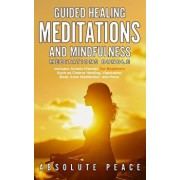 Guided Healing Meditations And Mindfulness Meditations Bundle: Includes Scripts Friendly For Beginners Such as Chakra Healing, Vipassana, Body Scan Me, Paperback/Absolute Peace
