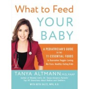 What to Feed Your Baby: A Pediatrician's Guide to the 11 Essential Foods to Guarantee Veggie-Loving, No-Fuss, Healthy-Eating Kids, Paperback