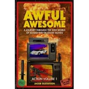 Awful Awesome Action Volume 1: A Journey Through the Wild World of So-Bad-They're-Good Action Films, Paperback/Jacob Gustafson