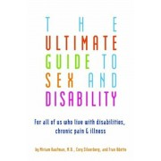 The Ultimate Guide to Sex and Disability: For All of Us Who Live with Disabilities, Chronic Pain, and Illness, Paperback