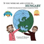 If You Were Me and Lived in... Hungary: A Child's Introduction to Culture Around the World, Hardcover/Carole P. Roman