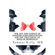The Art and Science of Thyroid Supplementation for the Treatment of Bipolar Depression, Paperback/Dr Tammas Kelly MD