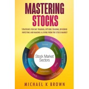 Mastering Stocks: Strategies for Day Trading, Options Trading, Dividend Investing and Making a Living from the Stock Market, Paperback/Michael K. Brown