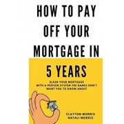 How to Pay Off Your Mortgage in 5 Years: Slash Your Mortgage with a Proven System the Banks Don't Want You to Know about, Paperback/Clayton Morris