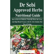 Dr. Sebi Approved Herbs-Nutritional Guide: How to Reverse Diabetes, Naturally Detox the Liver, And High Blood Pressure with Dr. Sebi Alkaline Diet Way, Paperback/Gladys Emo