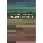 An Illustrated Field Guide to the Elements and Principles of Art + Design, Paperback/Joshua Field
