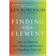 Finding Your Element: How to Discover Your Talents and Passions and Transform Your Life, Hardcover