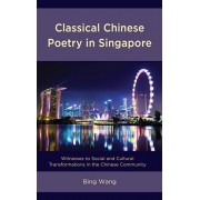 Classical Chinese Poetry in Singapore. Witnesses to Social and Cultural Transformations in the Chinese Community, Hardback/Bing Wang