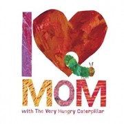 I Love Mom with the Very Hungry Caterpillar, Hardcover/Eric Carle