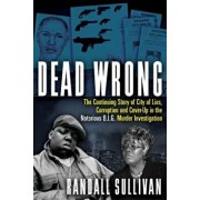 Dead Wrong: The Continuing Story of City of Lies, Corruption and Cover-Up in the Notorious Big Murder Investigation, Hardcover/Randall Sullivan
