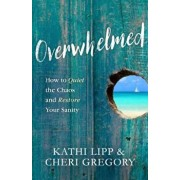 Overwhelmed: How to Quiet the Chaos and Restore Your Sanity, Paperback/Kathi Lipp