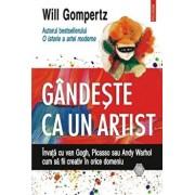 Gandeste ca un artist. Invata cu van Gogh, Picasso sau Andy Warhol cum sa fii creativ in orice domeniu/Will Gompertz