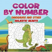 Color by Number Dinosaurs and Other Majestic Beasts, Paperback/Educando Kids