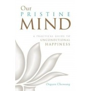 Our Pristine Mind: A Practical Guide to Unconditional Happiness, Paperback