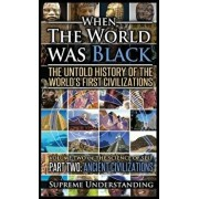 When the World Was Black Part Two: The Untold History of the World's First Civilizations - Ancient Civilizations, Hardcover/Supreme Understanding