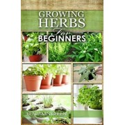 Growing Herbs for Beginners: How to Grow Low Cost Indoor and Outdoor Herbs in Containers, for Profit or for Health Benefits at Home, Simple Basic R, Paperback/Benjamin Green