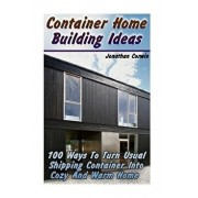 Container Home Building Ideas: 100 Ways to Turn Usual Shipping Container Into Cozy and Warm Home: (Tiny Houses Plans, Interior Design Books, Architec, Paperback/Jonathan Corwin